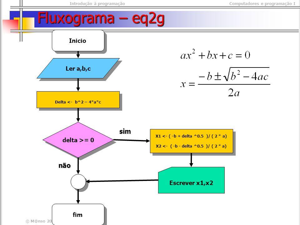 Introdução à programaçãoComputadores e programação I © M@nso 2003 Fluxograma – eq2g Ler a,b,c Delta <- b^2 – 4*a*c Inicio fim Escrever x1,x2 delta >= 0 X1 <- ( -b + delta ^0.5 )/ ( 2 * a) X2 <- ( -b - delta ^0.5 )/ ( 2 * a) X1 <- ( -b + delta ^0.5 )/ ( 2 * a) X2 <- ( -b - delta ^0.5 )/ ( 2 * a) sim não