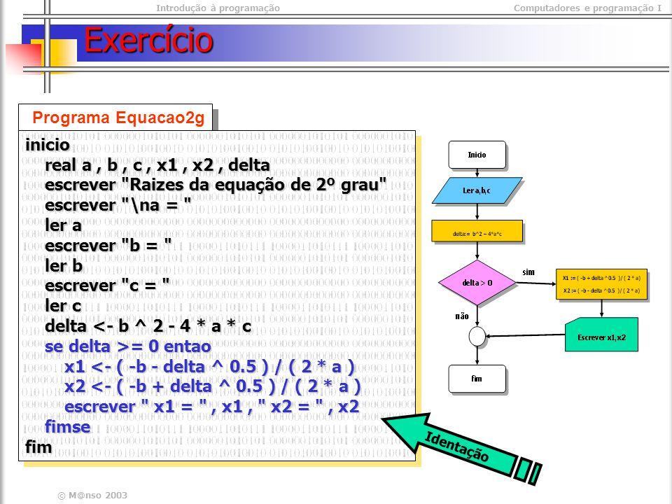 Introdução à programaçãoComputadores e programação I © M@nso 2003 Exercício Programa Equacao2g inicio real a, b, c, x1, x2, delta real a, b, c, x1, x2, delta escrever Raizes da equação de 2º grau escrever Raizes da equação de 2º grau escrever \na = escrever \na = ler a ler a escrever b = escrever b = ler b ler b escrever c = escrever c = ler c ler c delta <- b ^ 2 - 4 * a * c delta <- b ^ 2 - 4 * a * c se delta >= 0 entao se delta >= 0 entao x1 <- ( -b - delta ^ 0.5 ) / ( 2 * a ) x1 <- ( -b - delta ^ 0.5 ) / ( 2 * a ) x2 <- ( -b + delta ^ 0.5 ) / ( 2 * a ) x2 <- ( -b + delta ^ 0.5 ) / ( 2 * a ) escrever x1 = , x1, x2 = , x2 escrever x1 = , x1, x2 = , x2 fimse fimsefiminicio real a, b, c, x1, x2, delta real a, b, c, x1, x2, delta escrever Raizes da equação de 2º grau escrever Raizes da equação de 2º grau escrever \na = escrever \na = ler a ler a escrever b = escrever b = ler b ler b escrever c = escrever c = ler c ler c delta <- b ^ 2 - 4 * a * c delta <- b ^ 2 - 4 * a * c se delta >= 0 entao se delta >= 0 entao x1 <- ( -b - delta ^ 0.5 ) / ( 2 * a ) x1 <- ( -b - delta ^ 0.5 ) / ( 2 * a ) x2 <- ( -b + delta ^ 0.5 ) / ( 2 * a ) x2 <- ( -b + delta ^ 0.5 ) / ( 2 * a ) escrever x1 = , x1, x2 = , x2 escrever x1 = , x1, x2 = , x2 fimse fimsefim Identação