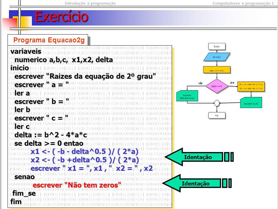 Introdução à programaçãoComputadores e programação I © M@nso 2003 Exercício Programa Equacao2g variaveis numerico a,b,c, x1,x2, delta numerico a,b,c, x1,x2, deltainicio escrever Raizes da equação de 2º grau escrever Raizes da equação de 2º grau escrever a = escrever a = ler a ler a escrever b = escrever b = ler b ler b escrever c = escrever c = ler c ler c delta := b^2 - 4*a*c delta := b^2 - 4*a*c se delta >= 0 entao se delta >= 0 entao x1 <- ( -b - delta^0.5 )/ ( 2*a) x1 <- ( -b - delta^0.5 )/ ( 2*a) x2 <- ( -b +delta^0.5 )/ ( 2*a) x2 <- ( -b +delta^0.5 )/ ( 2*a) escrever x1 = , x1, x2 = , x2 escrever x1 = , x1, x2 = , x2 senao senao escrever Não tem zeros escrever Não tem zeros fim_se fim_sefimvariaveis numerico a,b,c, x1,x2, delta numerico a,b,c, x1,x2, deltainicio escrever Raizes da equação de 2º grau escrever Raizes da equação de 2º grau escrever a = escrever a = ler a ler a escrever b = escrever b = ler b ler b escrever c = escrever c = ler c ler c delta := b^2 - 4*a*c delta := b^2 - 4*a*c se delta >= 0 entao se delta >= 0 entao x1 <- ( -b - delta^0.5 )/ ( 2*a) x1 <- ( -b - delta^0.5 )/ ( 2*a) x2 <- ( -b +delta^0.5 )/ ( 2*a) x2 <- ( -b +delta^0.5 )/ ( 2*a) escrever x1 = , x1, x2 = , x2 escrever x1 = , x1, x2 = , x2 senao senao escrever Não tem zeros escrever Não tem zeros fim_se fim_sefim Identação