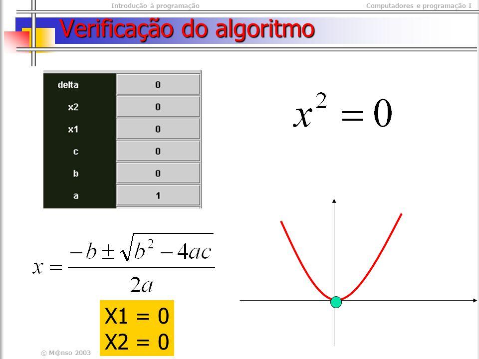 Introdução à programaçãoComputadores e programação I © M@nso 2003 Verificação do algoritmo X1 = 0 X2 = 0