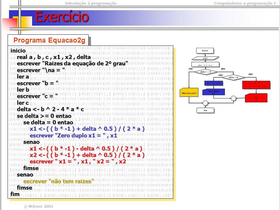 Introdução à programaçãoComputadores e programação I © M@nso 2003 Exercício Programa Equacao2g inicio real a, b, c, x1, x2, delta real a, b, c, x1, x2, delta escrever Raizes da equação de 2º grau escrever Raizes da equação de 2º grau escrever \na = escrever \na = ler a ler a escrever b = escrever b = ler b ler b escrever c = escrever c = ler c ler c delta <- b ^ 2 - 4 * a * c delta <- b ^ 2 - 4 * a * c se delta >= 0 entao se delta >= 0 entao se delta = 0 entao se delta = 0 entao x1 <- ( ( b * -1 ) + delta ^ 0.5 ) / ( 2 * a ) x1 <- ( ( b * -1 ) + delta ^ 0.5 ) / ( 2 * a ) escrever Zero duplo x1 = , x1 escrever Zero duplo x1 = , x1 senao senao x1 <- ( ( b * -1 ) - delta ^ 0.5 ) / ( 2 * a ) x1 <- ( ( b * -1 ) - delta ^ 0.5 ) / ( 2 * a ) x2 <- ( ( b * -1 ) + delta ^ 0.5 ) / ( 2 * a ) x2 <- ( ( b * -1 ) + delta ^ 0.5 ) / ( 2 * a ) escrever x1 = , x1, x2 = , x2 escrever x1 = , x1, x2 = , x2 fimse fimse senao senao escrever não tem raizes escrever não tem raizes fimse fimsefiminicio real a, b, c, x1, x2, delta real a, b, c, x1, x2, delta escrever Raizes da equação de 2º grau escrever Raizes da equação de 2º grau escrever \na = escrever \na = ler a ler a escrever b = escrever b = ler b ler b escrever c = escrever c = ler c ler c delta <- b ^ 2 - 4 * a * c delta <- b ^ 2 - 4 * a * c se delta >= 0 entao se delta >= 0 entao se delta = 0 entao se delta = 0 entao x1 <- ( ( b * -1 ) + delta ^ 0.5 ) / ( 2 * a ) x1 <- ( ( b * -1 ) + delta ^ 0.5 ) / ( 2 * a ) escrever Zero duplo x1 = , x1 escrever Zero duplo x1 = , x1 senao senao x1 <- ( ( b * -1 ) - delta ^ 0.5 ) / ( 2 * a ) x1 <- ( ( b * -1 ) - delta ^ 0.5 ) / ( 2 * a ) x2 <- ( ( b * -1 ) + delta ^ 0.5 ) / ( 2 * a ) x2 <- ( ( b * -1 ) + delta ^ 0.5 ) / ( 2 * a ) escrever x1 = , x1, x2 = , x2 escrever x1 = , x1, x2 = , x2 fimse fimse senao senao escrever não tem raizes escrever não tem raizes fimse fimsefim