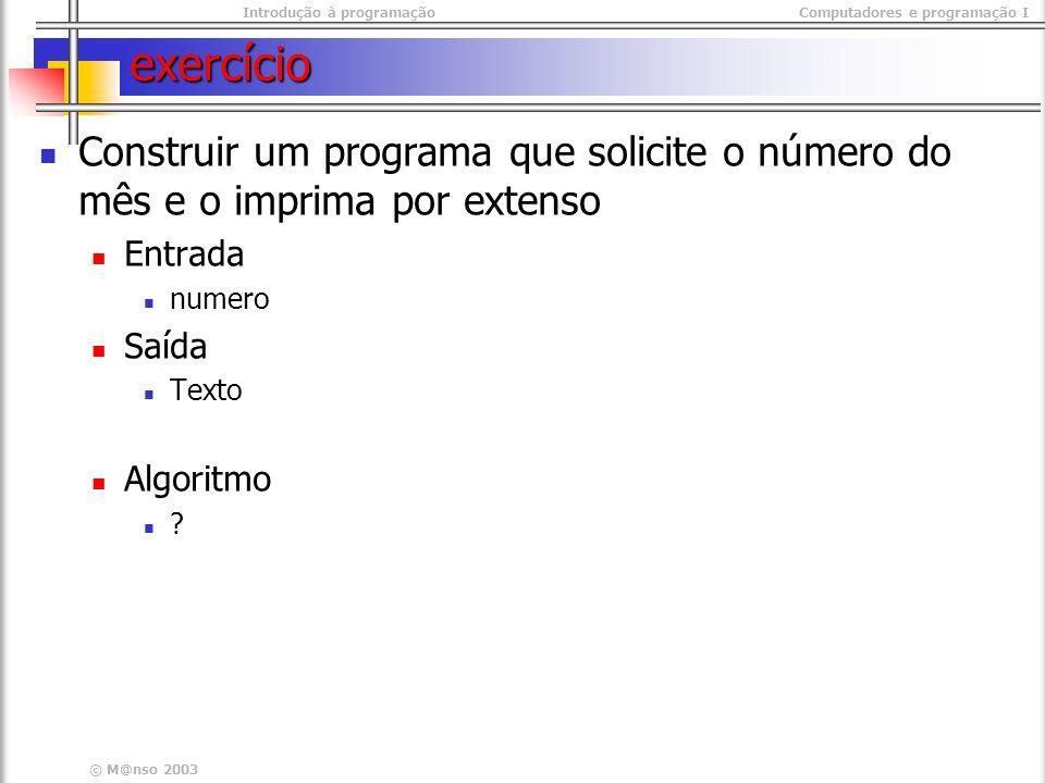 Introdução à programaçãoComputadores e programação I © M@nso 2003 exercício Construir um programa que solicite o número do mês e o imprima por extenso Entrada numero Saída Texto Algoritmo