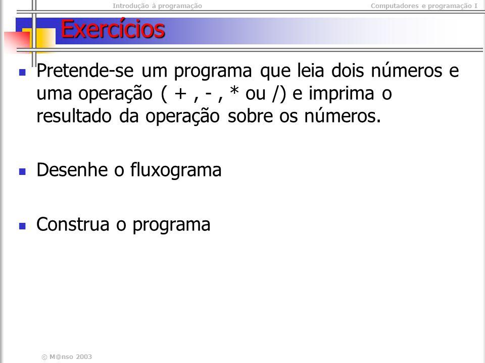 Introdução à programaçãoComputadores e programação I © M@nso 2003 Exercícios Pretende-se um programa que leia dois números e uma operação ( +, -, * ou /) e imprima o resultado da operação sobre os números.