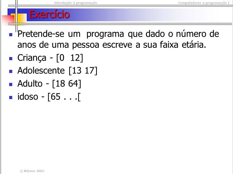 Introdução à programaçãoComputadores e programação I © M@nso 2003 Exercício Pretende-se um programa que dado o número de anos de uma pessoa escreve a sua faixa etária.