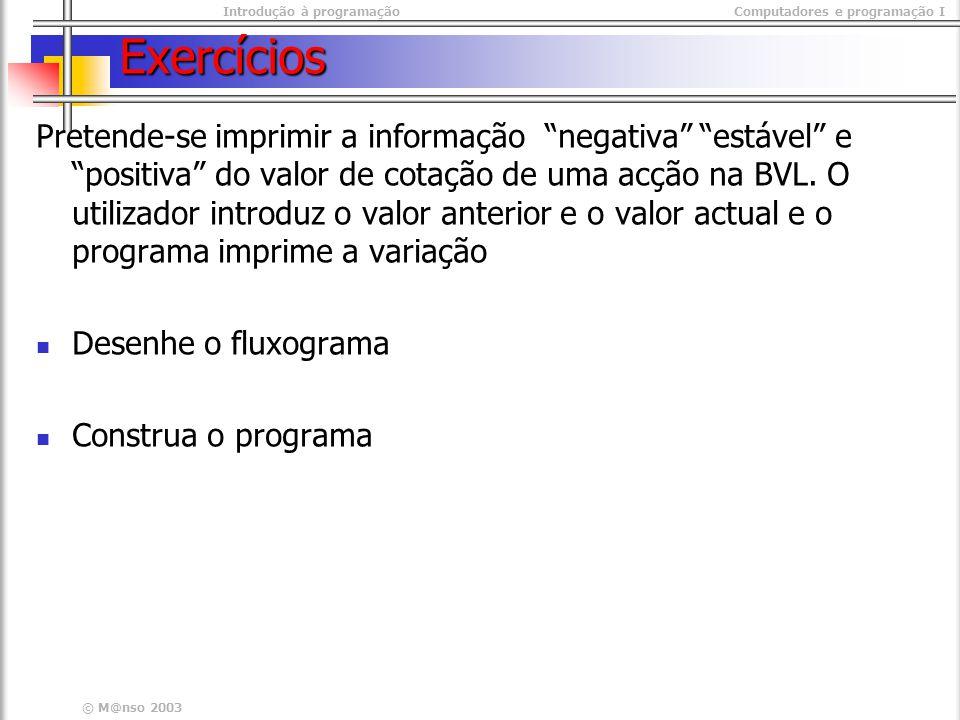 Introdução à programaçãoComputadores e programação I © M@nso 2003 Exercícios Pretende-se imprimir a informação negativa estável e positiva do valor de cotação de uma acção na BVL.