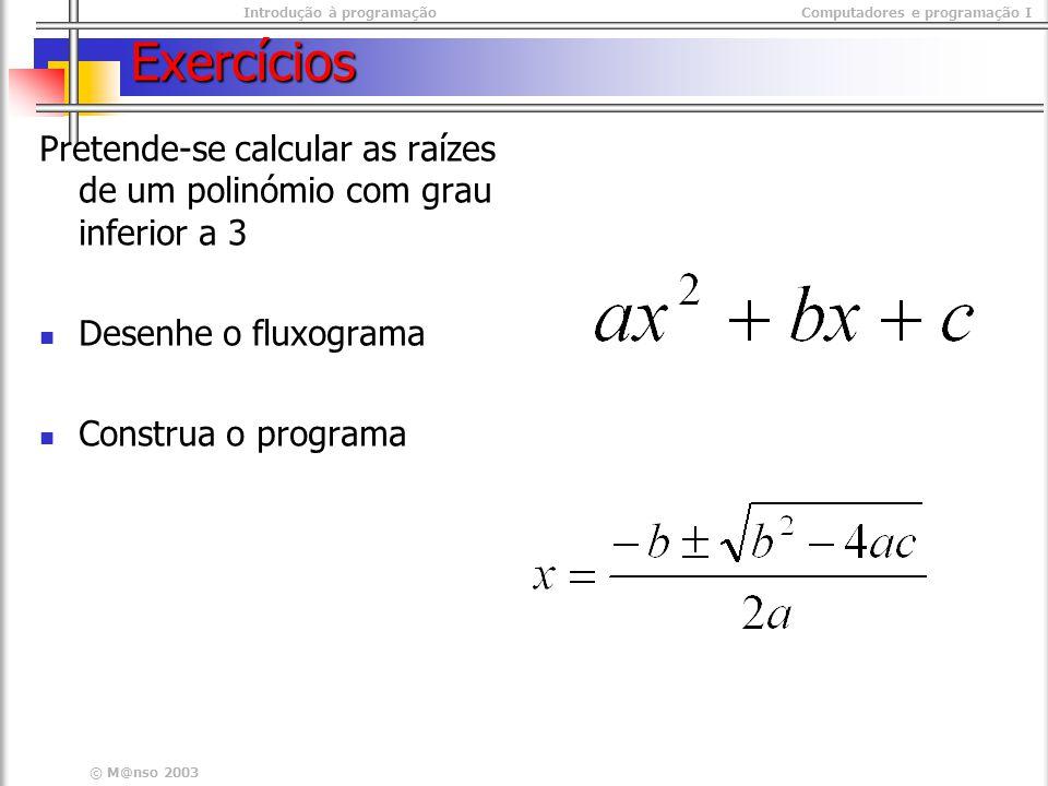 Introdução à programaçãoComputadores e programação I © M@nso 2003 Exercícios Pretende-se calcular as raízes de um polinómio com grau inferior a 3 Desenhe o fluxograma Construa o programa