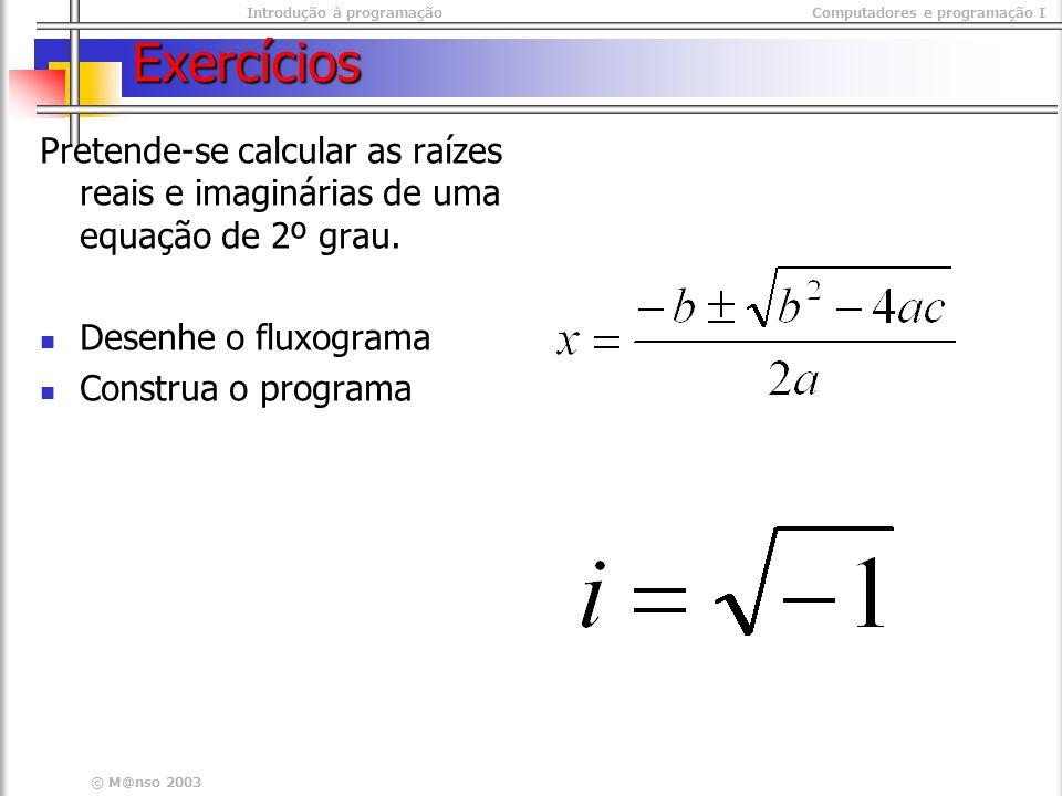 Introdução à programaçãoComputadores e programação I © M@nso 2003 Exercícios Pretende-se calcular as raízes reais e imaginárias de uma equação de 2º grau.