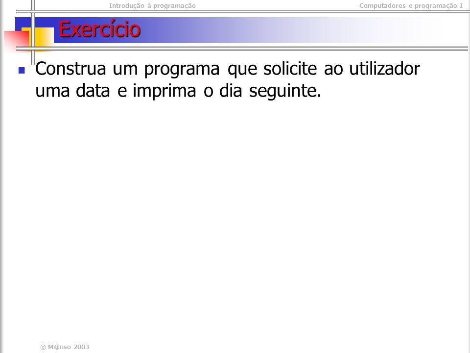 Introdução à programaçãoComputadores e programação I © M@nso 2003 Exercício Construa um programa que solicite ao utilizador uma data e imprima o dia seguinte.