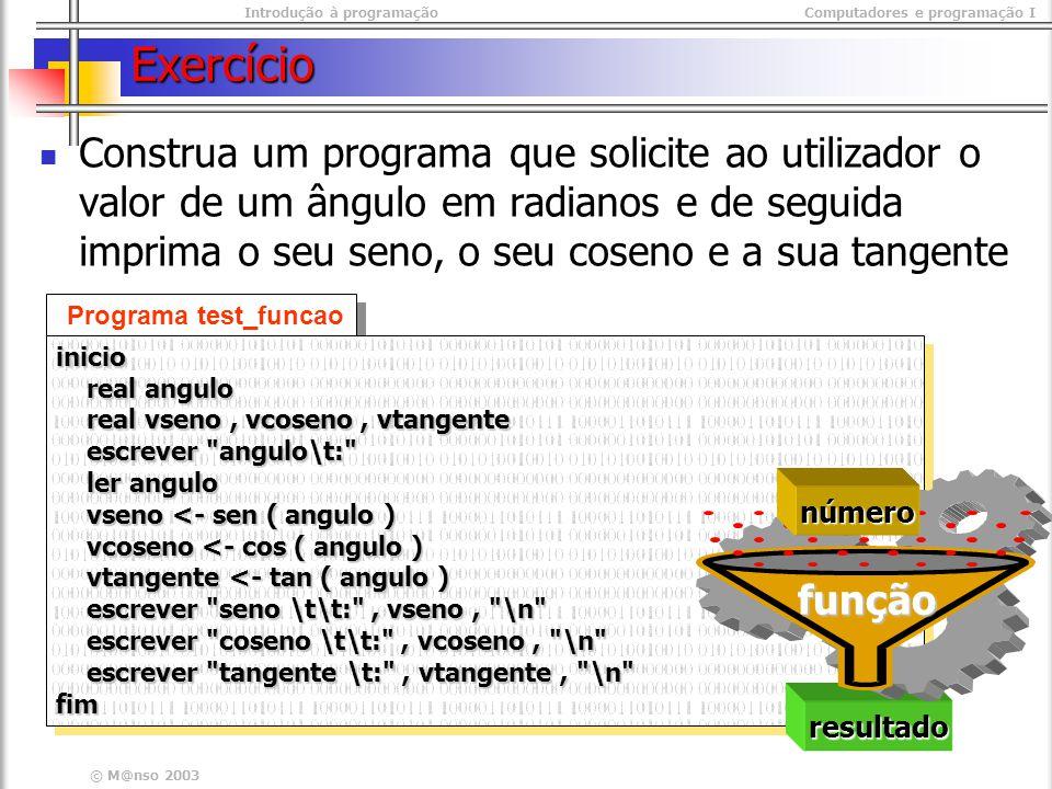Introdução à programaçãoComputadores e programação I © M@nso 2003 Exercício Construa um programa que solicite ao utilizador o valor de um ângulo em graus e de seguida imprima o seu seno, o seu coseno e a sua tangente resultado número função