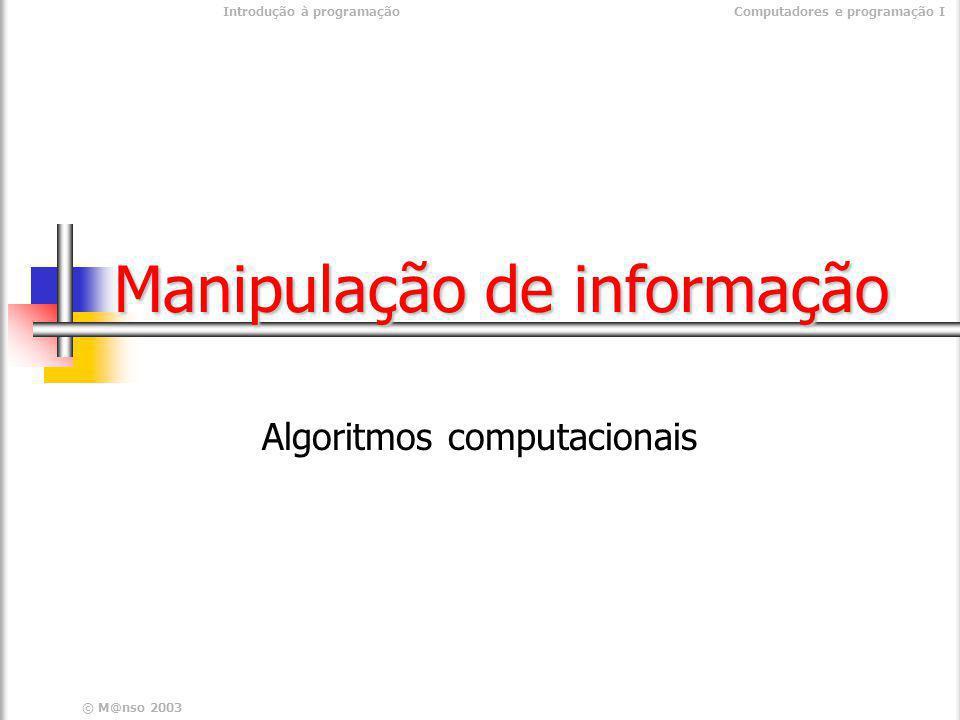 © M@nso 2003 Introdução à programaçãoComputadores e programação I Manipulação de informação Algoritmos computacionais