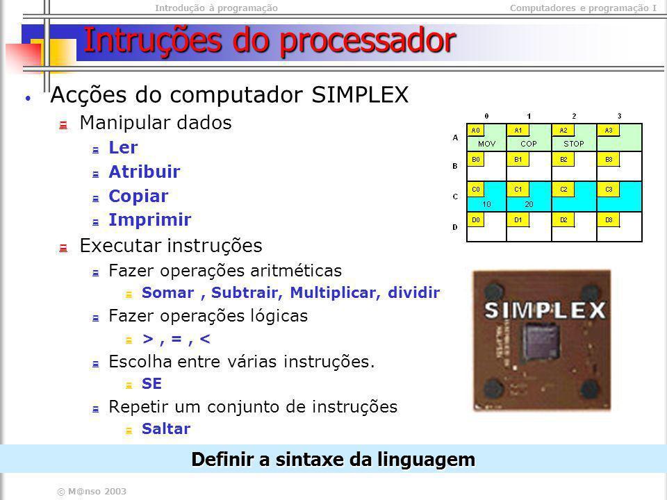 Introdução à programaçãoComputadores e programação I © M@nso 2003 Intruções do processador Acções do computador SIMPLEX Manipular dados Ler Atribuir C