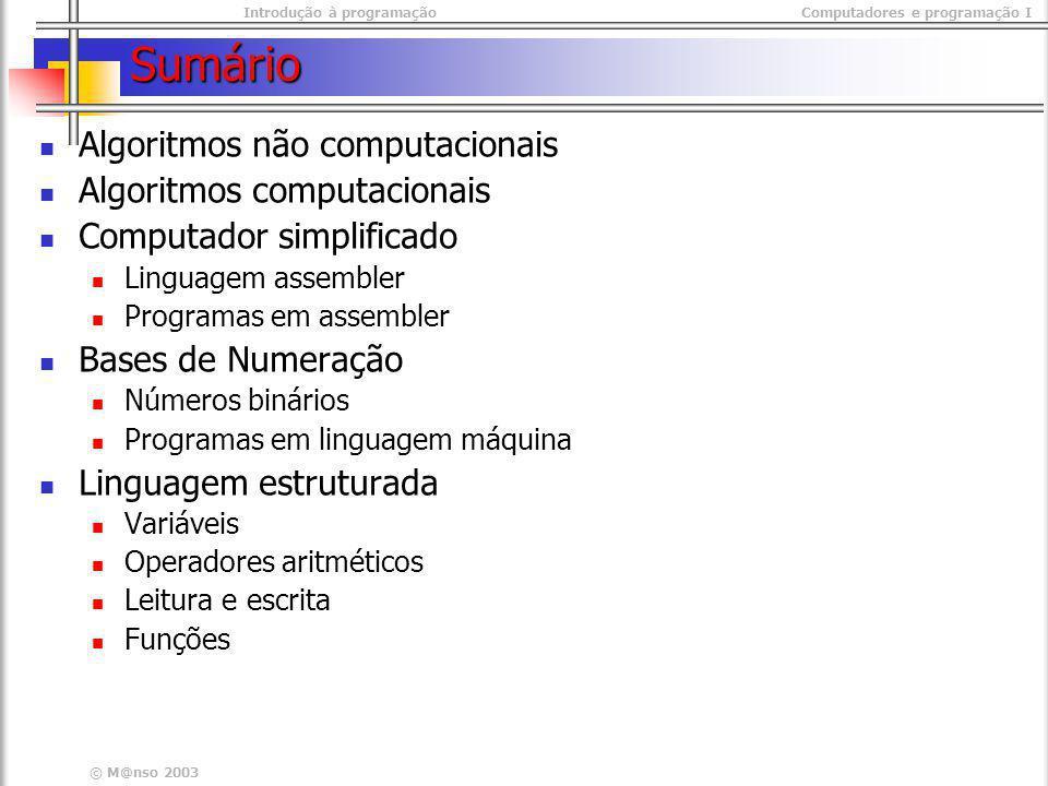 Introdução à programaçãoComputadores e programação I © M@nso 2003 Atribuição de Valores – operador <- NOTA O operador = (igual) é o operador de comparação e devolve verdadeiro ou falso O operado <- é o operador de atribuição e significa que a variável passa a ter um novo valor O operador = (igual) é o operador de comparação e devolve verdadeiro ou falso O operado <- é o operador de atribuição e significa que a variável passa a ter um novo valor Exemplos Soma <- 10 saldo <- soma + 1 area <- lado1 * lado2 Soma <- 10 saldo <- soma + 1 area <- lado1 * lado2 variavel <- expressão