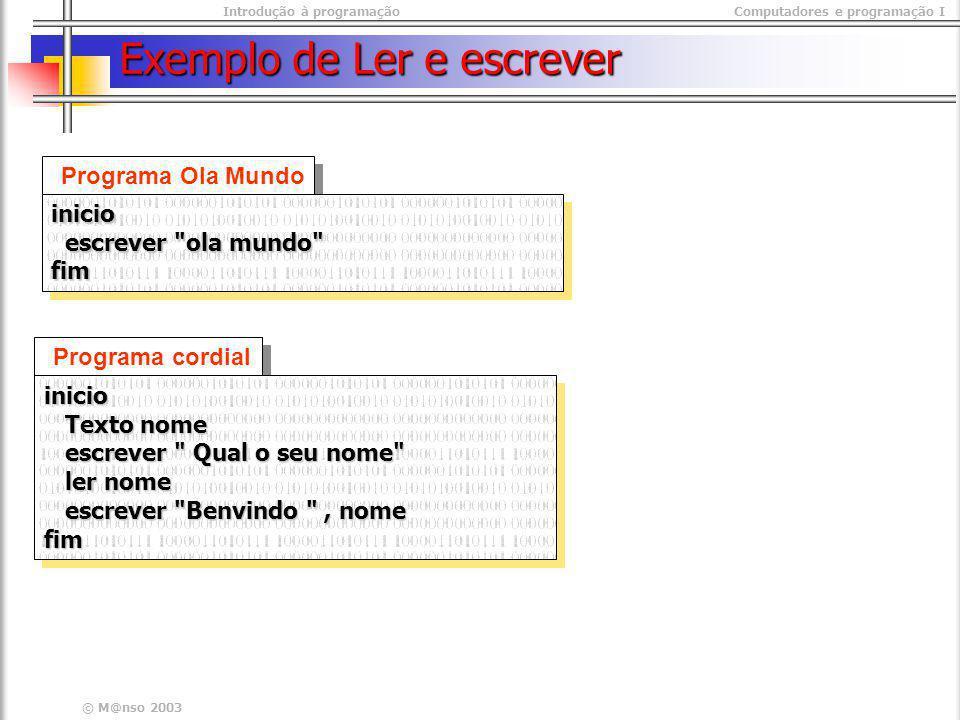 Introdução à programaçãoComputadores e programação I © M@nso 2003 Exemplo de Ler e escrever Programa Ola Mundo inicio escrever