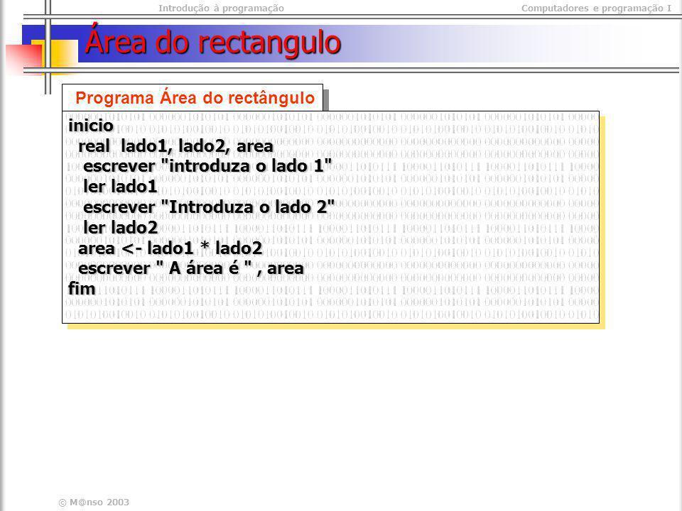 Introdução à programaçãoComputadores e programação I © M@nso 2003 Área do rectangulo Programa Área do rectângulo inicio real lado1, lado2, area real l
