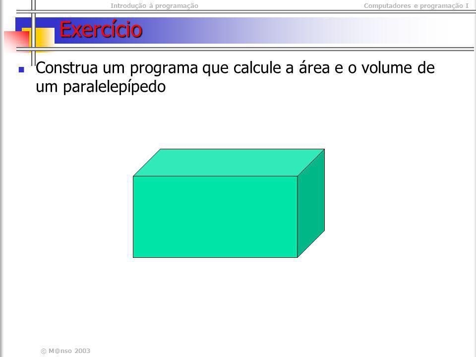 Introdução à programaçãoComputadores e programação I © M@nso 2003 Exercício Construa um programa que calcule a área e o volume de um paralelepípedo