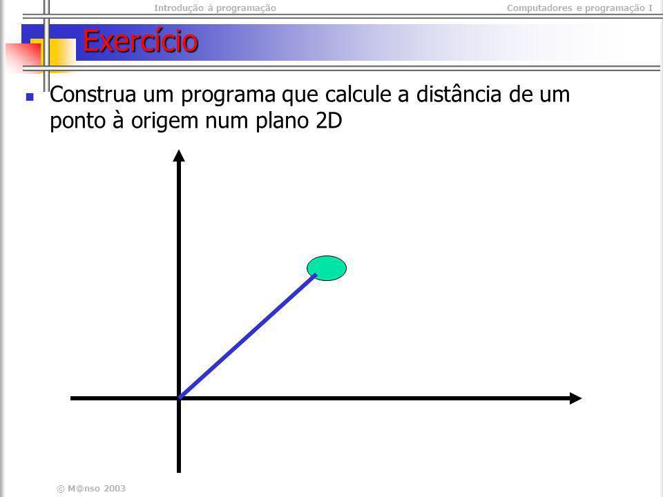 Introdução à programaçãoComputadores e programação I © M@nso 2003 Exercício Construa um programa que calcule a distância de um ponto à origem num plan