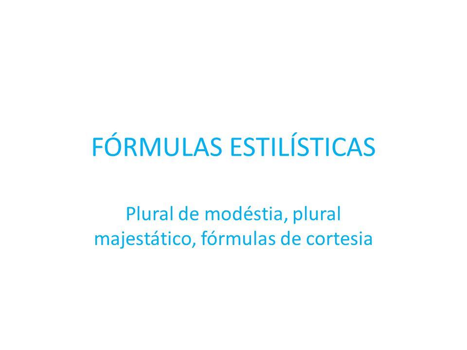 FÓRMULAS ESTILÍSTICAS Plural de modéstia, plural majestático, fórmulas de cortesia