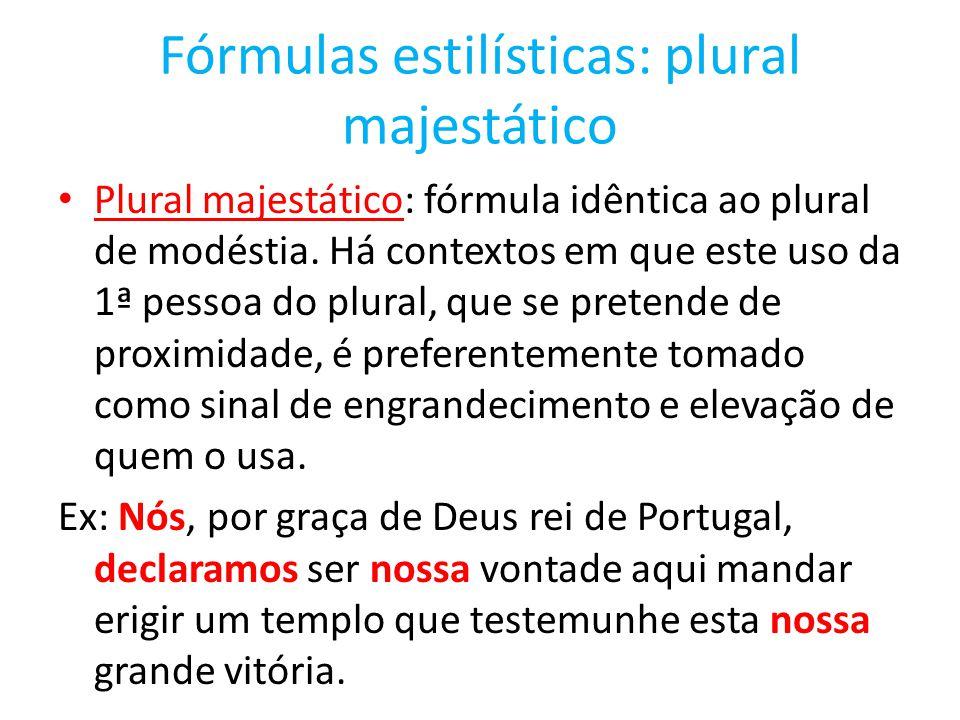 Fórmulas estilísticas: plural majestático Plural majestático: fórmula idêntica ao plural de modéstia. Há contextos em que este uso da 1ª pessoa do plu