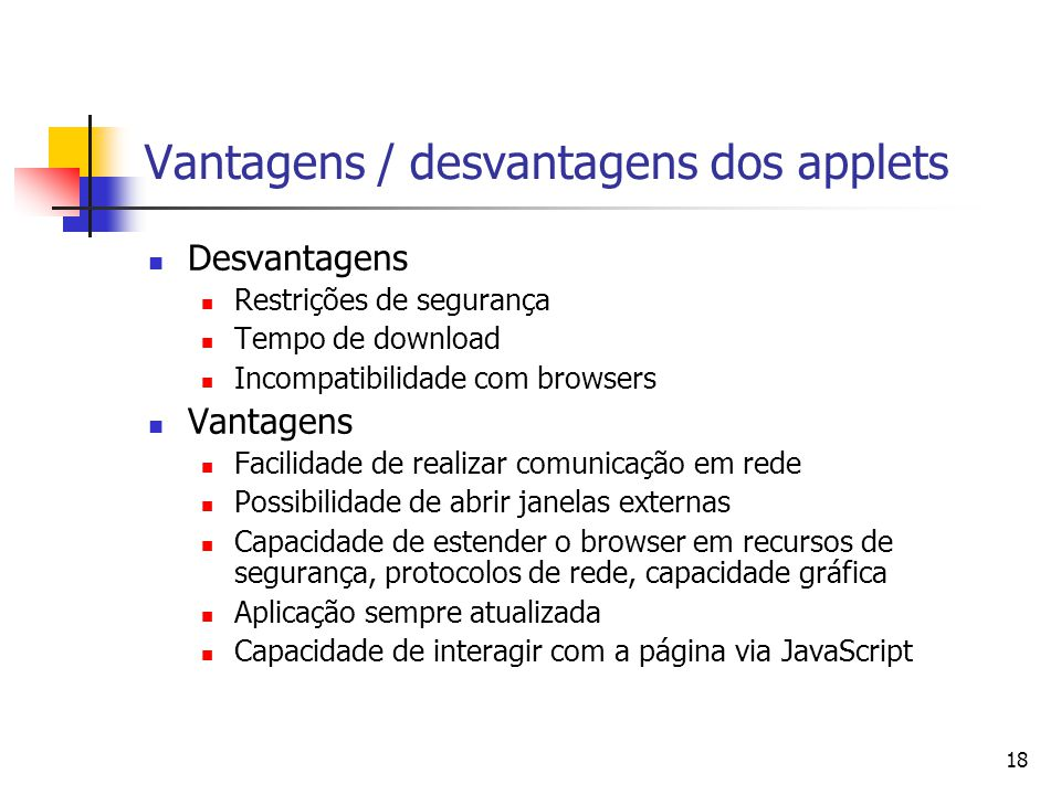18 Vantagens / desvantagens dos applets Desvantagens Restrições de segurança Tempo de download Incompatibilidade com browsers Vantagens Facilidade de