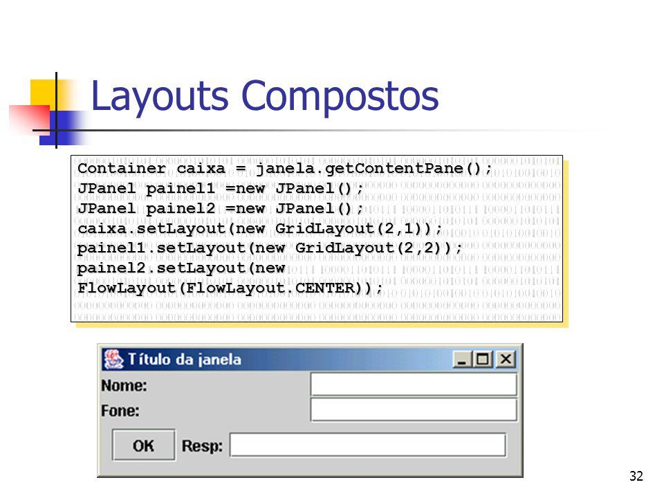 32 Layouts Compostos Container caixa = janela.getContentPane(); JPanel painel1 =new JPanel(); JPanel painel2 =new JPanel(); caixa.setLayout(new GridLa