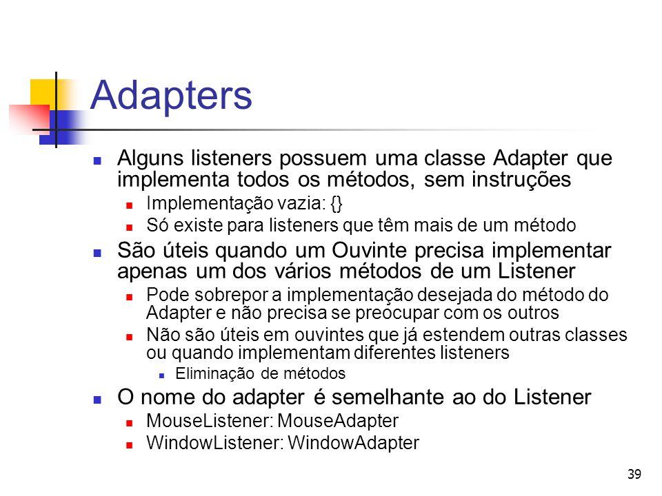 39 Adapters Alguns listeners possuem uma classe Adapter que implementa todos os métodos, sem instruções Implementação vazia: {} Só existe para listene
