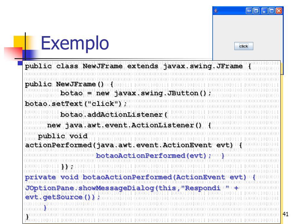 41 Exemplo public class NewJFrame extends javax.swing.JFrame { public NewJFrame() { botao = new javax.swing.JButton(); botao = new javax.swing.JButton