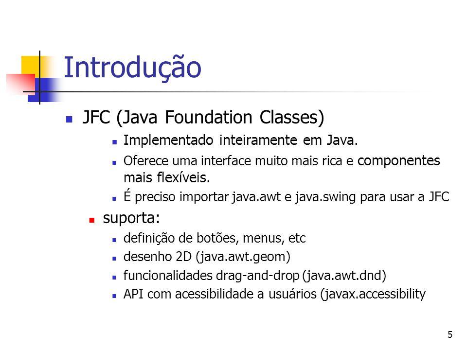 5 Introdução JFC (Java Foundation Classes) Implementado inteiramente em Java. Oferece uma interface muito mais rica e componentes mais flexíveis. É pr