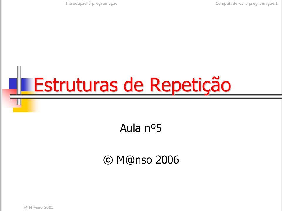© M@nso 2003 Introdução à programaçãoComputadores e programação I Estruturas de Repetição Aula nº5 © M@nso 2006