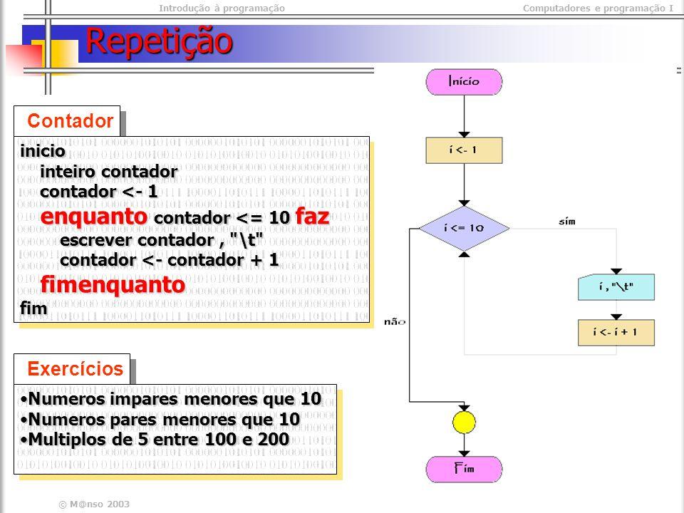 Introdução à programaçãoComputadores e programação I © M@nso 2003 Repetição Contador inicio inteiro contador inteiro contador contador <- 1 contador <