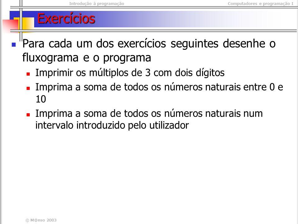 Introdução à programaçãoComputadores e programação I © M@nso 2003 Exercícios Para cada um dos exercícios seguintes desenhe o fluxograma e o programa I