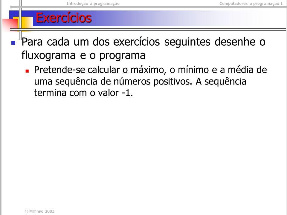 Introdução à programaçãoComputadores e programação I © M@nso 2003 Exercícios Para cada um dos exercícios seguintes desenhe o fluxograma e o programa P