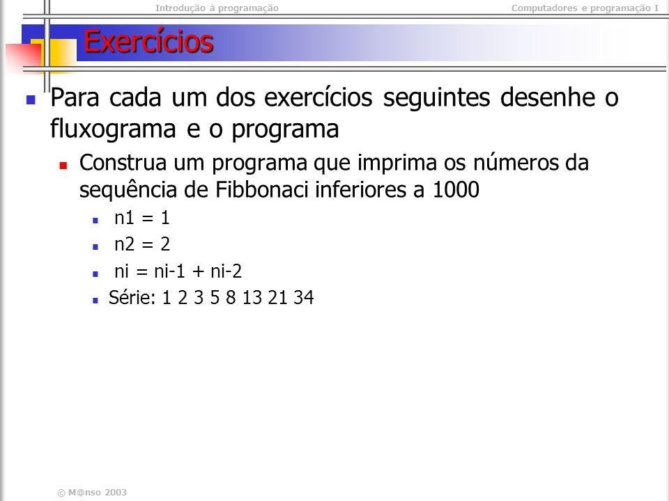 Introdução à programaçãoComputadores e programação I © M@nso 2003 Exercícios Para cada um dos exercícios seguintes desenhe o fluxograma e o programa C