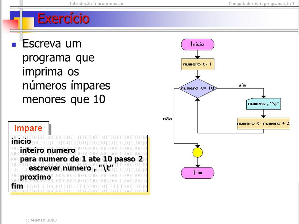 Introdução à programaçãoComputadores e programação I © M@nso 2003 Exercício Escreva um programa que imprima os números ímpares menores que 10 Impare s