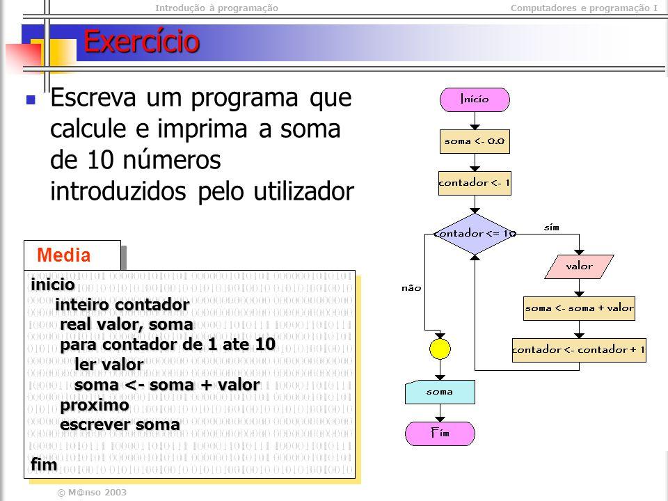 Introdução à programaçãoComputadores e programação I © M@nso 2003 Exercício Escreva um programa que calcule e imprima a soma de 10 números introduzido