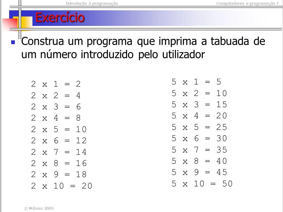 Introdução à programaçãoComputadores e programação I © M@nso 2003 Exercício Construa um programa que imprima a tabuada de um número introduzido pelo u