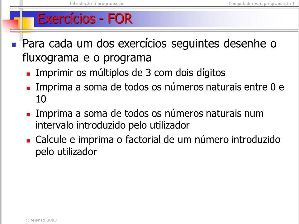 Introdução à programaçãoComputadores e programação I © M@nso 2003 Exercícios - FOR Para cada um dos exercícios seguintes desenhe o fluxograma e o prog