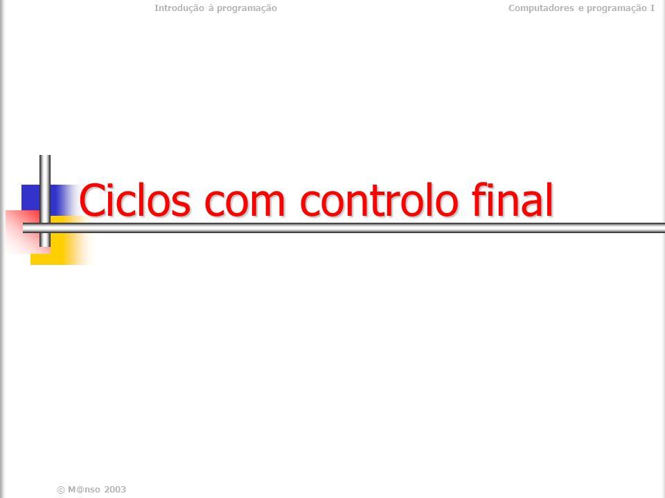 © M@nso 2003 Introdução à programaçãoComputadores e programação I Ciclos com controlo final