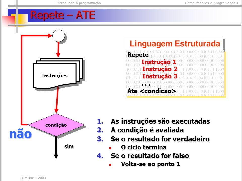 Introdução à programaçãoComputadores e programação I © M@nso 2003 Repete – ATE Linguagem Estruturada Repete Instrução 1 Instrução 2 Instrução 3......