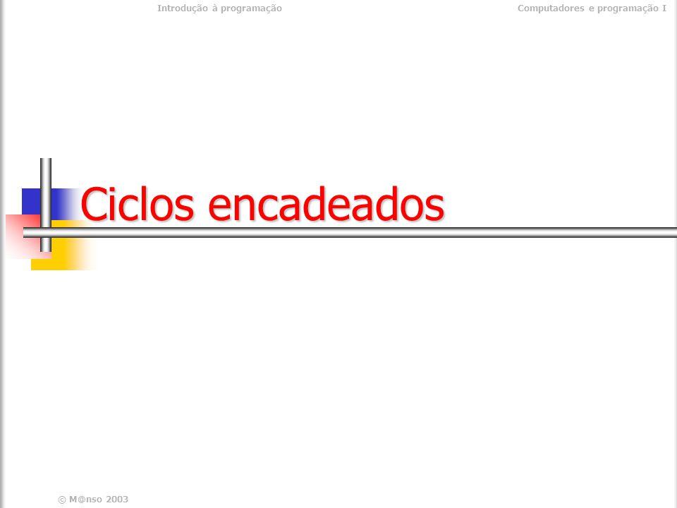 © M@nso 2003 Introdução à programaçãoComputadores e programação I Ciclos encadeados