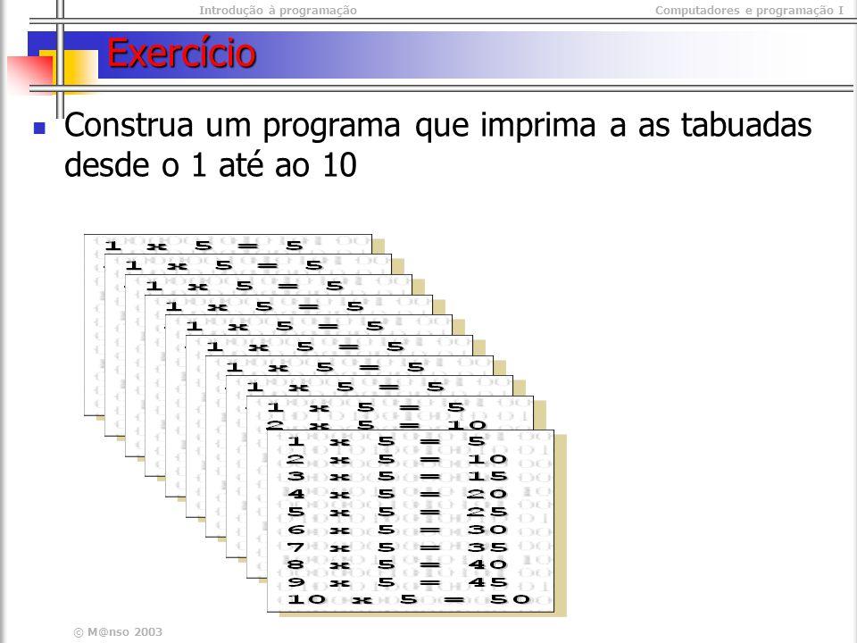 Introdução à programaçãoComputadores e programação I © M@nso 2003 Exercício Construa um programa que imprima a as tabuadas desde o 1 até ao 10