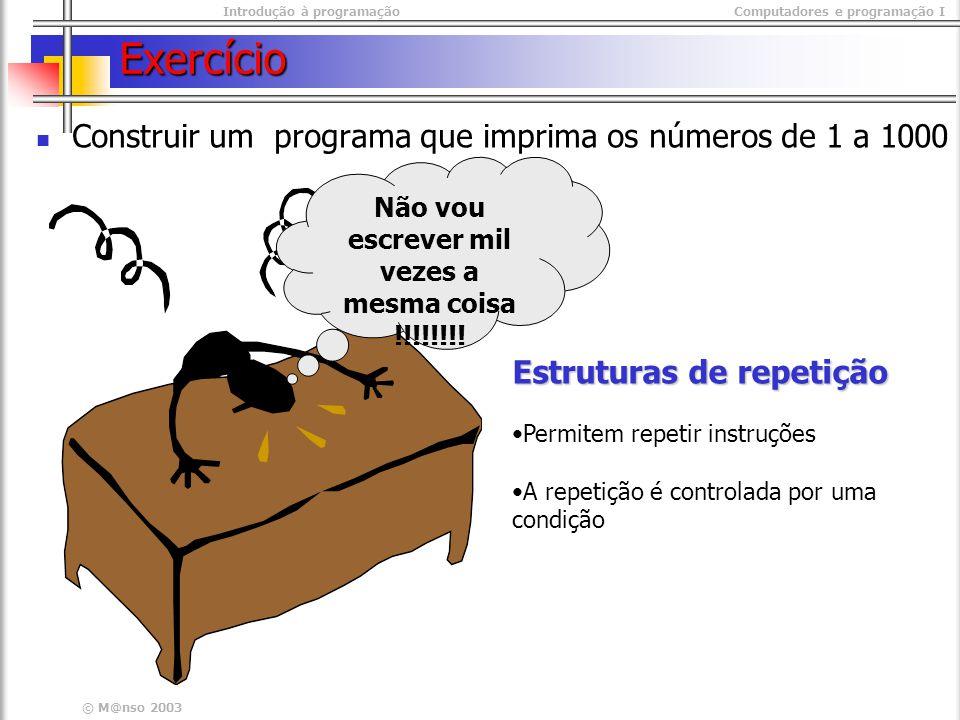 Introdução à programaçãoComputadores e programação I © M@nso 2003 Exercício Construir um programa que imprima os números de 1 a 1000 Não vou escrever
