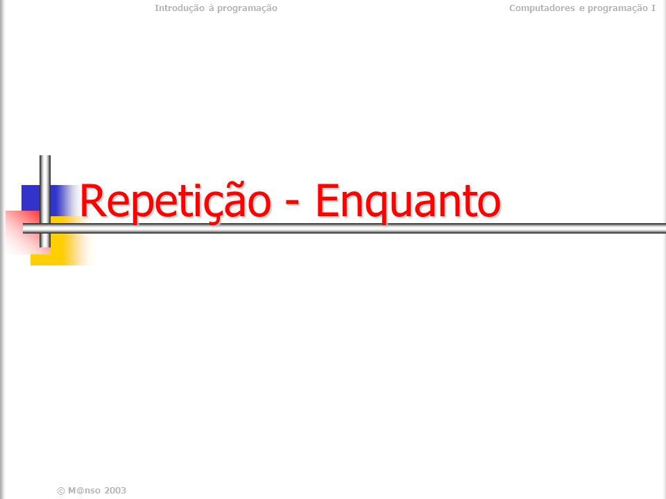 © M@nso 2003 Introdução à programaçãoComputadores e programação I Repetição - Enquanto