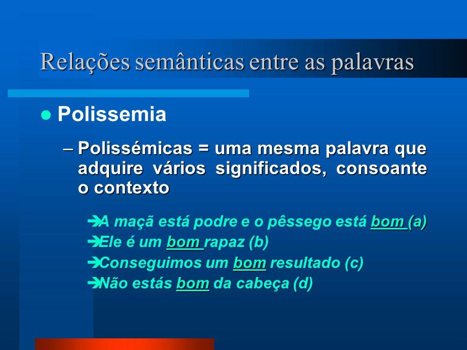 Relações semânticas entre as palavras Polissemia –Polissémicas = uma mesma palavra que adquire vários significados, consoante o contexto bom (a) A maç
