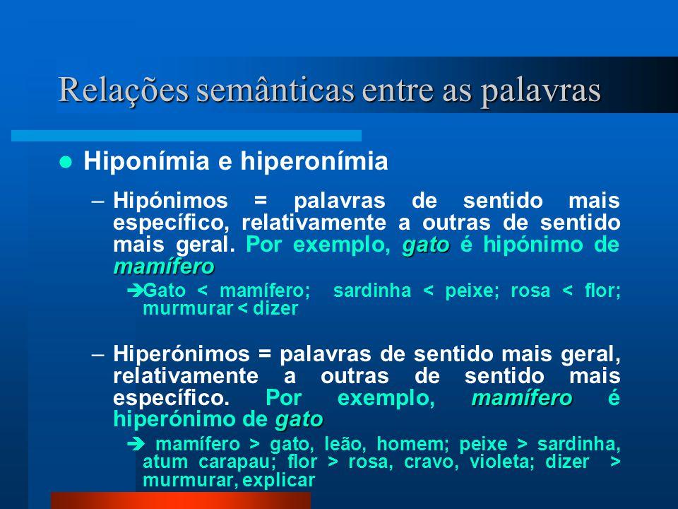 Relações semânticas entre as palavras Hiponímia e hiperonímia gato mamífero –Hipónimos = palavras de sentido mais específico, relativamente a outras d