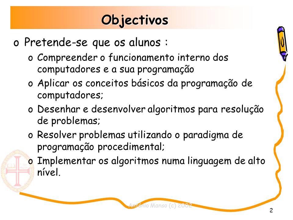 António Manso (c) 2002 2 Objectivos oPretende-se que os alunos : oCompreender o funcionamento interno dos computadores e a sua programação oAplicar os conceitos básicos da programação de computadores; oDesenhar e desenvolver algoritmos para resolução de problemas; oResolver problemas utilizando o paradigma de programação procedimental; oImplementar os algoritmos numa linguagem de alto nível.