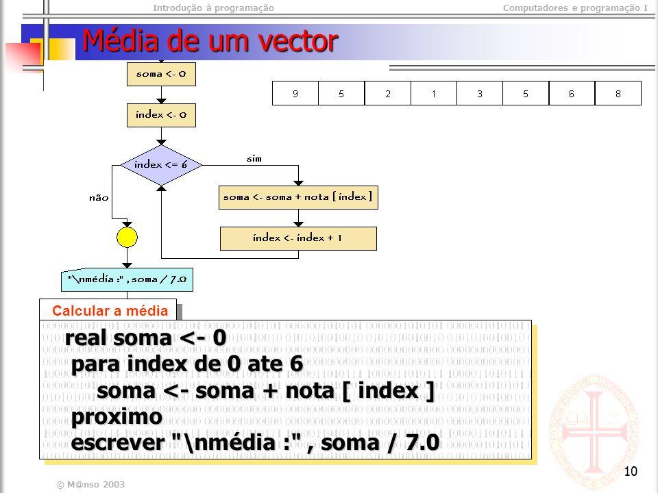 Introdução à programaçãoComputadores e programação I © M@nso 2003 10 Média de um vector Calcular a média real soma <- 0 real soma <- 0 para index de 0 ate 6 para index de 0 ate 6 soma <- soma + nota [ index ] soma <- soma + nota [ index ] proximo proximo escrever \nmédia : , soma / 7.0 escrever \nmédia : , soma / 7.0 real soma <- 0 real soma <- 0 para index de 0 ate 6 para index de 0 ate 6 soma <- soma + nota [ index ] soma <- soma + nota [ index ] proximo proximo escrever \nmédia : , soma / 7.0 escrever \nmédia : , soma / 7.0