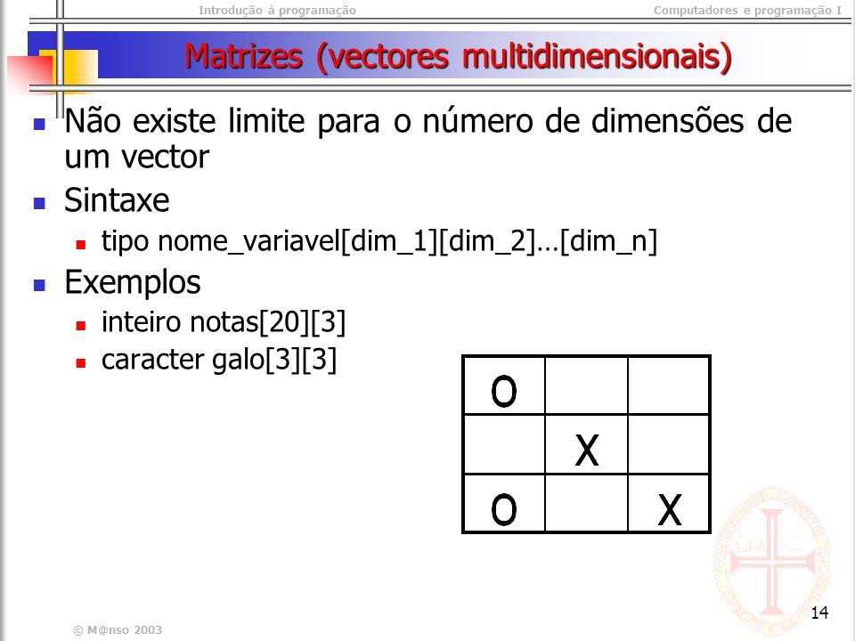 Introdução à programaçãoComputadores e programação I © M@nso 2003 14 Matrizes (vectores multidimensionais) Não existe limite para o número de dimensões de um vector Sintaxe tipo nome_variavel[dim_1][dim_2]…[dim_n] Exemplos inteiro notas[20][3] caracter galo[3][3]