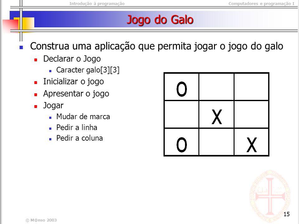 Introdução à programaçãoComputadores e programação I © M@nso 2003 15 Jogo do Galo Construa uma aplicação que permita jogar o jogo do galo Declarar o J