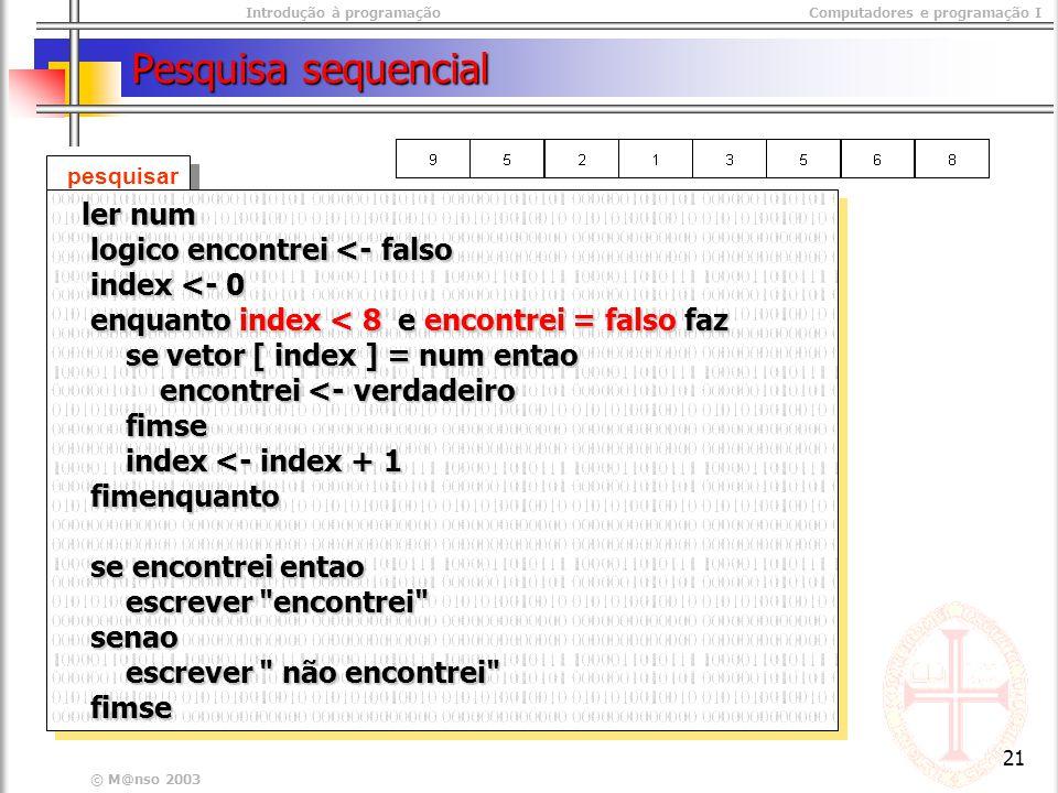 Introdução à programaçãoComputadores e programação I © M@nso 2003 21 Pesquisa sequencial pesquisar ler num ler num logico encontrei <- falso logico encontrei <- falso index <- 0 index <- 0 enquanto index < 8 e encontrei = falso faz enquanto index < 8 e encontrei = falso faz se vetor [ index ] = num entao se vetor [ index ] = num entao encontrei <- verdadeiro encontrei <- verdadeiro fimse fimse index <- index + 1 index <- index + 1 fimenquanto fimenquanto se encontrei entao se encontrei entao escrever encontrei escrever encontrei senao senao escrever não encontrei escrever não encontrei fimse fimse ler num ler num logico encontrei <- falso logico encontrei <- falso index <- 0 index <- 0 enquanto index < 8 e encontrei = falso faz enquanto index < 8 e encontrei = falso faz se vetor [ index ] = num entao se vetor [ index ] = num entao encontrei <- verdadeiro encontrei <- verdadeiro fimse fimse index <- index + 1 index <- index + 1 fimenquanto fimenquanto se encontrei entao se encontrei entao escrever encontrei escrever encontrei senao senao escrever não encontrei escrever não encontrei fimse fimse