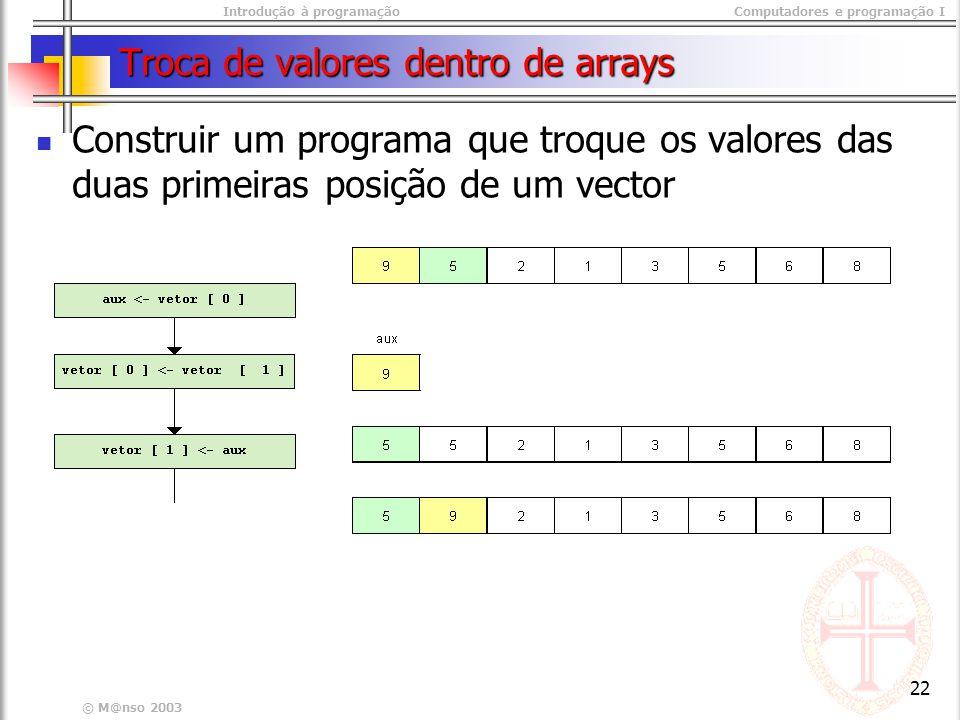 Introdução à programaçãoComputadores e programação I © M@nso 2003 22 Troca de valores dentro de arrays Construir um programa que troque os valores das duas primeiras posição de um vector